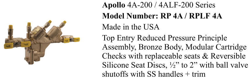 "Apollo 4A-200 / 4ALF-200 Series Model Number: RP 4A / RPLF 4A  Made in the USA  Top Entry Reduced Pressure Principle Assembly, Bronze Body, Modular Cartridge Checks with replaceable seats & Reversible Silicone Seat Discs, ½"" to 2"" with ball valve shutoffs with SS handles + trim"